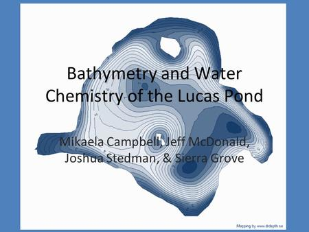 Bathymetry and Water Chemistry of the Lucas Pond Mikaela Campbell, Jeff McDonald, Joshua Stedman, & Sierra Grove.