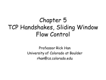 Chapter 5 TCP Handshakes, Sliding Window Flow Control Professor Rick Han University of Colorado at Boulder