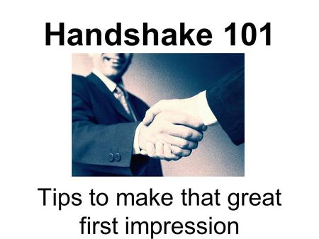 Handshake 101 Tips to make that great first impression.