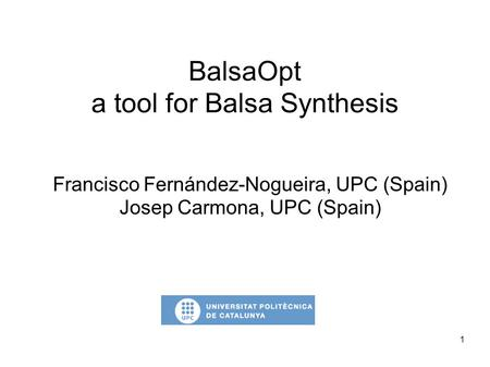 1 BalsaOpt a tool for Balsa Synthesis Francisco Fernández-Nogueira, UPC (Spain) Josep Carmona, UPC (Spain)