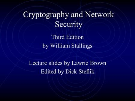 Cryptography and Network Security Third Edition by William Stallings Lecture slides by Lawrie Brown Edited by Dick Steflik.