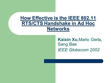 How Effective is the IEEE 802.11 RTS/CTS Handshake in Ad Hoc Networks Kaixin Xu,Mario Gerla, Sang Bae IEEE Globecom 2002.