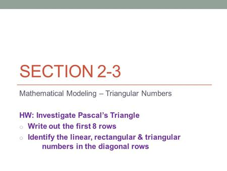 SECTION 2-3 Mathematical Modeling – Triangular Numbers HW: Investigate Pascal's Triangle o Write out the first 8 rows o Identify the linear, rectangular.