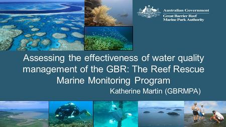 Assessing the effectiveness of water quality management of the GBR: The Reef Rescue Marine Monitoring Program Katherine Martin (GBRMPA)
