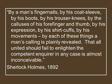 """By a man's fingernails, by his coat-sleeve, by his boots, by his trouser-knees, by the calluses of his forefinger and thumb, by his expression, by his."