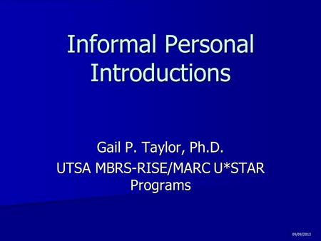 Informal Personal Introductions Gail P. Taylor, Ph.D. UTSA MBRS-RISE/MARC U*STAR Programs 09/09/2013.