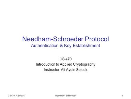 CS470, A.SelcukNeedham-Schroeder1 Needham-Schroeder Protocol Authentication & Key Establishment CS 470 Introduction to Applied Cryptography Instructor: