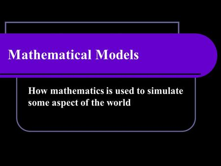 Mathematical Models How mathematics is used to simulate some aspect of the world.