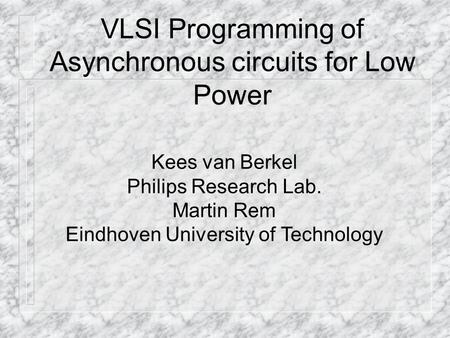 VLSI Programming of Asynchronous circuits for Low Power Kees van Berkel Philips Research Lab. Martin Rem Eindhoven University of Technology.