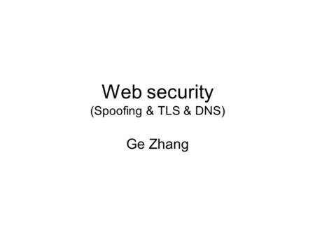 Web security (Spoofing & TLS & DNS) Ge Zhang. Web surfing yahoo IP of yahoo? 1.2.3.4 Get index.htm from 1.2.3.4 Response from 1.2.3.4.