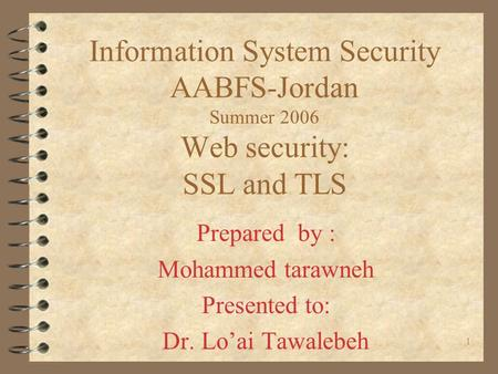 1 Information System Security AABFS-Jordan Summer 2006 Web security: SSL and TLS Prepared by : Mohammed tarawneh Presented to: Dr. Lo'ai Tawalebeh.