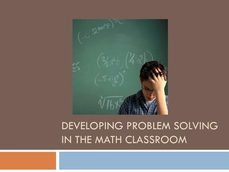 DEVELOPING PROBLEM SOLVING IN THE MATH CLASSROOM.