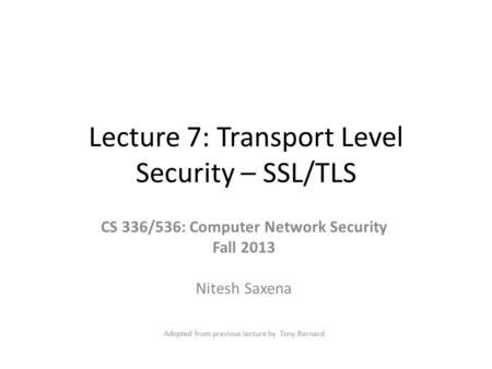 Lecture 7: Transport Level Security – SSL/TLS CS 336/536: Computer Network Security Fall 2013 Nitesh Saxena Adopted from previous lecture by Tony Barnard.