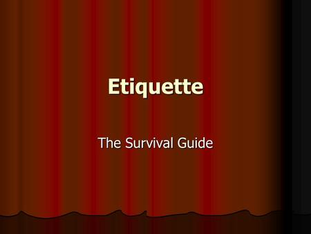 Etiquette The Survival Guide. Objectives To recognize the importance of proper etiquette. To recognize the importance of proper etiquette. To understand.