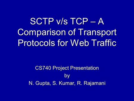 SCTP v/s TCP – A Comparison of Transport Protocols for Web Traffic CS740 Project Presentation by N. Gupta, S. Kumar, R. Rajamani.