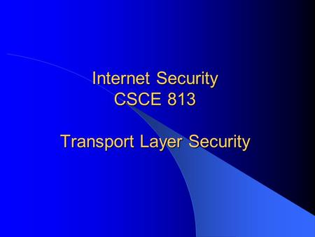 Internet Security CSCE 813 Transport Layer Security.