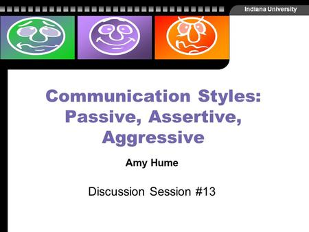 Indiana University Communication Styles: Passive, Assertive, Aggressive Amy Hume Discussion Session #13.