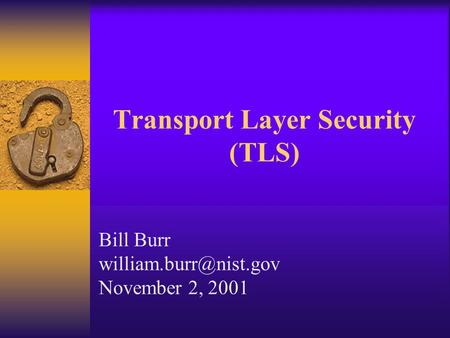 Transport Layer Security (TLS) Bill Burr November 2, 2001.
