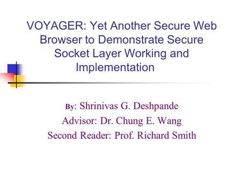 VOYAGER: Yet Another Secure Web Browser to Demonstrate Secure Socket Layer Working and Implementation By : Shrinivas G. Deshpande Advisor: Dr. Chung E.