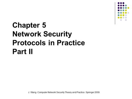 J. Wang. Computer Network Security Theory and Practice. Springer 2009 Chapter 5 Network Security Protocols in Practice Part II.