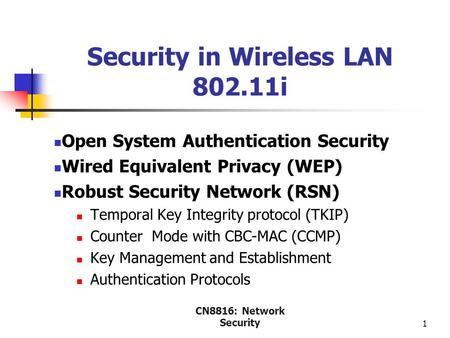 CN8816: Network Security 1 Security in Wireless LAN 802.11i Open System Authentication Security Wired Equivalent Privacy (WEP) Robust Security Network.