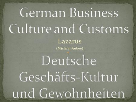Lazarus (Michael Aubee). Germany is one of the business centers of the world The world is shrinking! It is reasonable to assume that many of us will have.