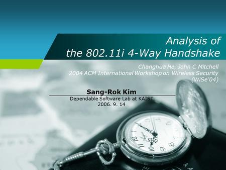 Analysis of the 802.11i 4-Way Handshake Changhua He, John C Mitchell 2004 ACM International Workshop on Wireless Security (WiSe'04) Sang-Rok Kim Dependable.