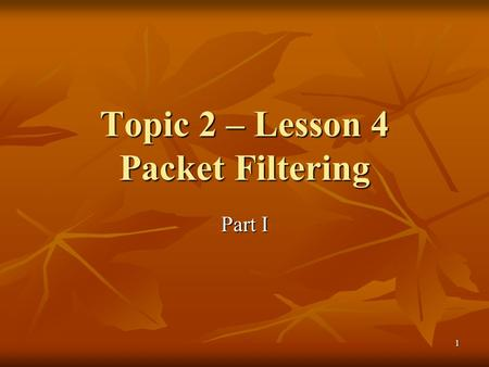 1 Topic 2 – Lesson 4 Packet Filtering Part I. 2 Basic Questions What is packet filtering? What is packet filtering? What elements are inside an IP header?