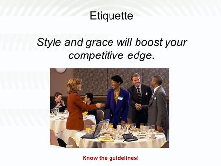Etiquette Style and grace will boost your competitive edge. Know the guidelines!