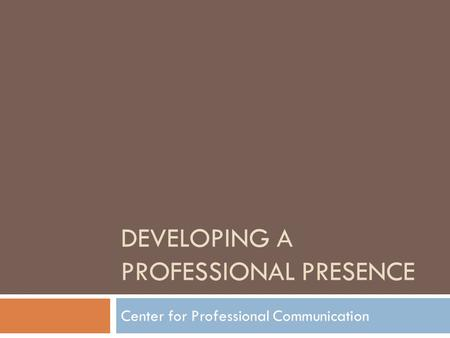 DEVELOPING A PROFESSIONAL PRESENCE Center for Professional Communication.