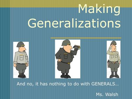Making Generalizations And no, it has nothing to do with GENERALS… Ms. Walsh.