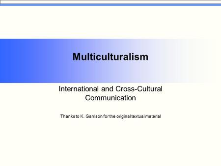 Multiculturalism International and Cross-Cultural Communication Thanks to K. Garrison for the original textual material.