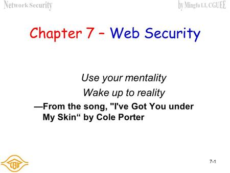 "7-1 Chapter 7 – Web Security Use your mentality Wake up to reality —From the song, I've Got You under My Skin"" by Cole Porter."