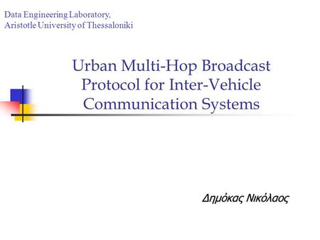 Urban Multi-Hop Broadcast Protocol for Inter-Vehicle Communication Systems Δημόκας Νικόλαος Data Engineering Laboratory, Aristotle University of Thessaloniki.