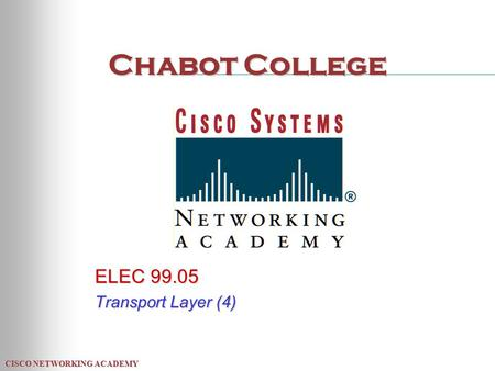 CISCO NETWORKING ACADEMY Chabot College ELEC 99.05 Transport Layer (4)