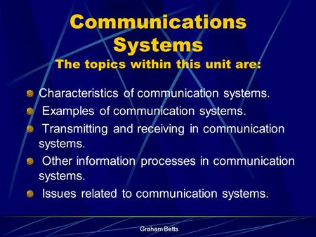 Graham Betts Communications Systems The topics within this unit are: Characteristics of communication systems. Examples of communication systems. Transmitting.