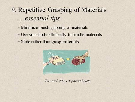 9. Repetitive Grasping of Materials …essential tips Minimize pinch gripping of materials Use your body efficiently to handle materials Slide rather than.