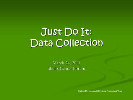 Just Do It: Data Collection March 24, 2011 Shults Center Forum Student Development Divisional Assessment Team.