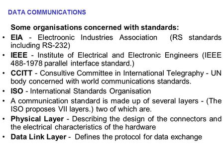 DATA COMMUNICATIONS Some organisations concerned with standards: EIA - Electroonic Industries Association (RS standards including RS-232) IEEE - Institute.