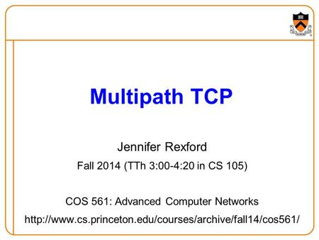 Jennifer Rexford Fall 2014 (TTh 3:00-4:20 in CS 105) COS 561: Advanced Computer Networks  Multipath.