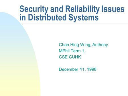 Security and Reliability Issues in Distributed Systems Chan Hing Wing, Anthony MPhil Term 1, CSE CUHK December 11, 1998.