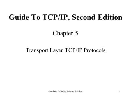 Guide to TCP/IP, Second Edition1 Guide To TCP/IP, Second Edition Chapter 5 Transport Layer TCP/IP Protocols.
