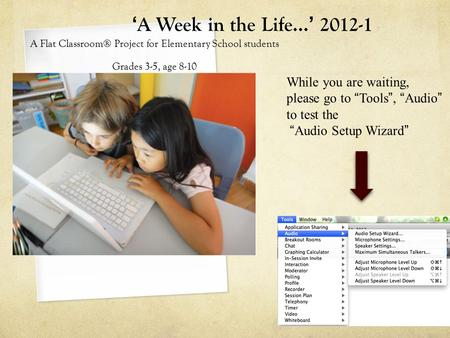 "'A Week in the Life…' 2012-1 A Flat Classroom® Project for Elementary School students Grades 3-5, age 8-10 While you are waiting, please go to ""Tools"","