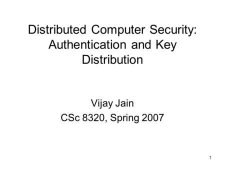 1 Distributed Computer Security: Authentication and Key Distribution Vijay Jain CSc 8320, Spring 2007.