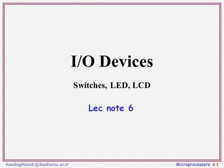 kashanu.ac.ir Microprocessors 6-1 I/O Devices Switches, LED, LCD Lec note 6.