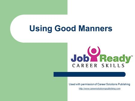 Using Good Manners Used with permission of Career Solutions Publishing