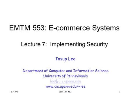 5/4/00EMTM 5531 EMTM 553: E-commerce Systems Lecture 7: Implementing Security Insup Lee Department of Computer and Information Science University of Pennsylvania.