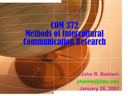 COM 372 Methods of Intercultural Communication Research John R. Baldwin January 26, 2007.