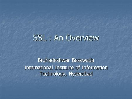 SSL : An Overview Bruhadeshwar Bezawada International Institute of Information Technology, Hyderabad.