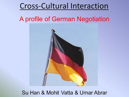 Cross-Cultural Interaction A profile of German Negotiation Su Han & Mohit Vatta & Umar Abrar.